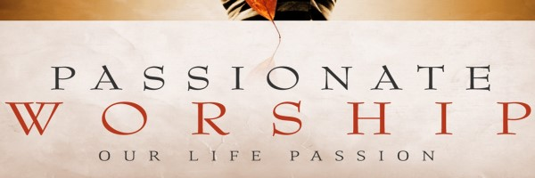 Passionate Worship: Our Life Passion