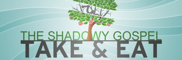 The Shadowy Gospel: Take &#038; Eat
